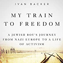 My Train to Freedom: A Jewish Boy's Journey from Nazi Europe to a Life of Activism Audiobook by Ivan A. Backer Narrated by Eric G. Dove