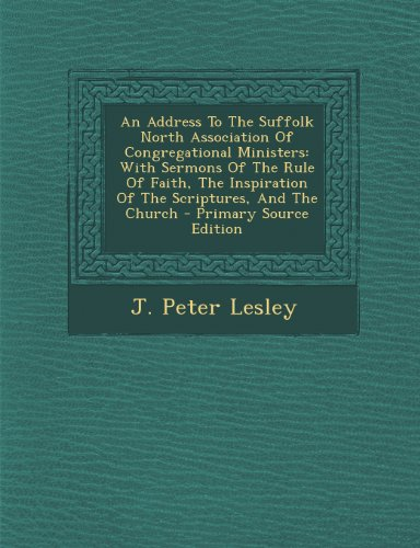 An Address to the Suffolk North Association of Congregational Ministers: With Sermons of the Rule of Faith, the Inspiration of the Scriptures, and the Church - Primary Source Edition