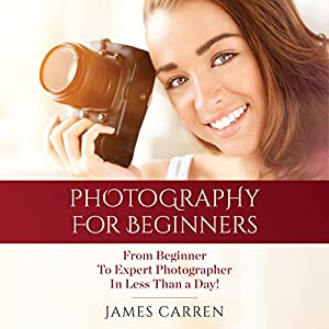Photography: Photography For Beginners - From Beginner To Expert Photographer In Less Than a Day! Audiobook