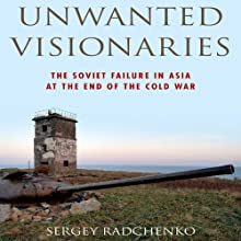 Unwanted Visionaries: The Soviet Failure in Asia at the End of the Cold War (       UNABRIDGED) by Sergey Radchenko Narrated by Ken Kliban