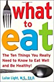 img - for What to Eat: The Ten Things You Really Need to Know to Eat Well and Be Healthy by Light, Luise (2005) Paperback book / textbook / text book