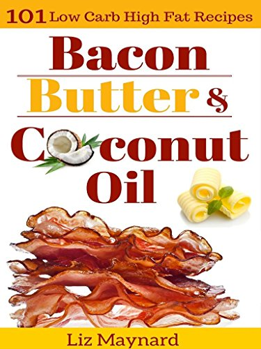 Low Carb High Fat Cookbook: Bacon, Butter & Coconut Oil-101 Healthy & Delicious Low Carb, High Fat Recipes Perfect For the Paleo Diet, Atkins Diet, Low ... Paleo Cookbook, Gluten Free Cookbook) by Liz Maynard