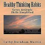 Healthy Thinking Habits: Seven Attitude Skills Simplified   Cathy Burnham Martin