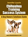 Dog Training - Chihuahua Training Success System (A Dog Owner's Solutions Guide Book 1)