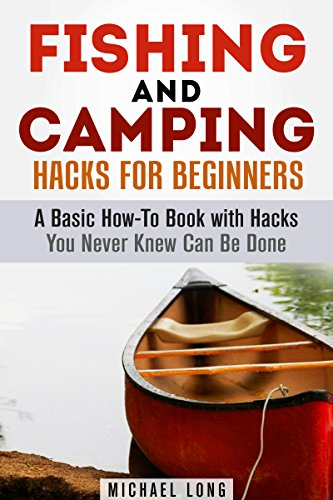 Fishing and Camping Hacks for Beginners: A Basic How-To Book with Hacks You Never Knew Can Be Done (Backpacking & Off the Grid)