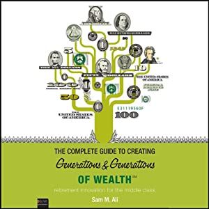 The Complete Guide to Creating Generations and Generations of Wealth: Retirement Innovation for the Middle Class | [Sam M. Ali]