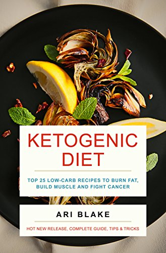 Ketogenic Diet: Top 25 Low-Carb Recipes To Burn Fat, Build Muscle and Fight Cancer by Ari Blake