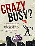 CrazyBusy? How One Simple Change Can Explode Your Productivity, Free Up Your Time, And Get Your Life Back