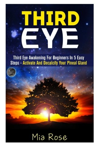 Third Eye: Third Eye Awakening For Beginners in 5 Easy Steps - Activate And Decalcify Your Pineal Gland (Third Eye Awake