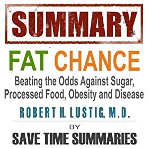 Summary of Fat Chance: Beating the Odds Against Sugar, Processed Food, Obesity & Disease by Robert Lustig | [Save Time Summaries]