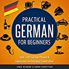 Practical German for Beginners: Over 700 German Phrases & Expressions for Everyday Conversation Hörbuch von  Lingo Academy, Sarah Schoettler Gesprochen von: Ellen Goldmund