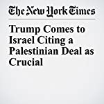 Trump Comes to Israel Citing a Palestinian Deal as Crucial | Peter Baker,Michael D. Shear,Ian Fisher