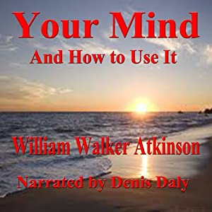Your Mind and How to Use It: A Manual of Practical Psychology | [William Walker Atkinson]