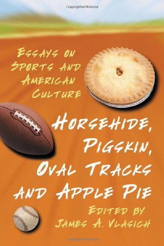 Horsehide, Pigskin, Oval Tracks And Apple Pie: Essays On Sport And American Culture