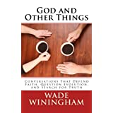 God and Other Things: Conversations That Defend Faith, Question Evolution, and Search for Truth