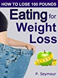 Eating for Weight Loss (How to Lose 100 Pounds Book 4)