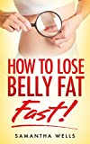 How To Lose Belly Fat FAST!: The Ultimate Guide To Losing Unwanted Belly Fat and Keeping It Off Forever!! (celiac, candida, wheat belly, Weight Watchers, ... Staying Fit, autoimmune, atkins, paleo,)