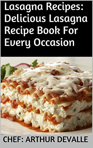 Lasagna Recipes: Delicious Lasagna Recipe Book For Every Occasion by Chef: ARTHUR DEVALLE
