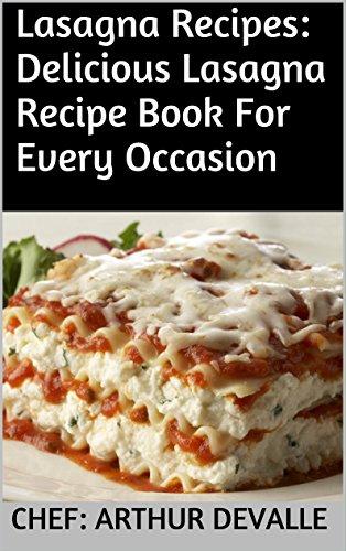 Lasagna Recipes: Delicious Lasagna Recipe Book For Every Occasion by Chef: ARTHUR DEVALLE