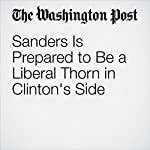 Sanders Is Prepared to Be a Liberal Thorn in Clinton's Side | John Wagner