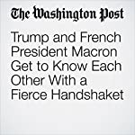 Trump and French President Macron Get to Know Each Other With a Fierce Handshake | Philip Rucker