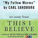 My Fellow Worms: A 'This I Believe' Essay   Carl Sandburg