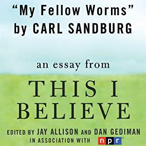 My Fellow Worms: A 'This I Believe' Essay | [Carl Sandburg]