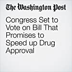 Congress Set to Vote on Bill That Promises to Speed up Drug Approval | Carolyn Y. Johnson