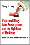 Phantom Billing, Fake Prescriptions, and the High Cost of Medicine: Health Care Fraud and What to Do about It (The Culture and Politics of Health Care Work)