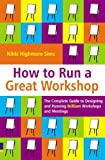 Nikki Highmore Sims How to Run a Great Workshop: The Complete Guide to Designing and Running Brilliant Workshops and Meetings