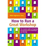 How to Run a Great Workshop: The Complete Guide to Designing and Running Brilliant Workshops and Meetingsby Nikki Highmore Sims