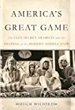 Americas Great Game: The CIAs Secret Arabists and the Shaping of the Modern Middle East