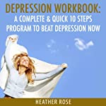 Depression Workbook: A Complete & Quick 10 Steps Program to Beat Depression Now (The Depression and Anxiety Self Help Cure) | Heather Rose