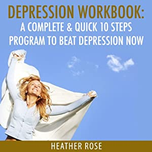 Depression Workbook: A Complete & Quick 10 Steps Program to Beat Depression Now (The Depression and Anxiety Self Help Cure) | [Heather Rose]