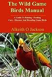 The Wild Game Birds Manual: A Guide To Raising, Feeding, Care, Diseases And Breeding Game Birds (Pet Birds ) (Volume 4)