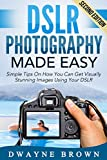 Photography: DSLR Photography Made Easy: Simple Tips on How You Can Get Visually Stunning Images Using Your DSLR (Photography, Digital Photography, Creativity)