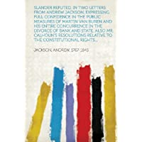 Slander Refuted, in Two Letters from Andrew Jackson, Expressing Full Confidence in the Public Measures of Martin...