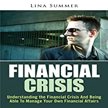 Financial Crisis: Understanding the Financial Crisis and Being Able to Manage Your Own Financial Affairs (       UNABRIDGED) by Lina Summer Narrated by Ron Herczig