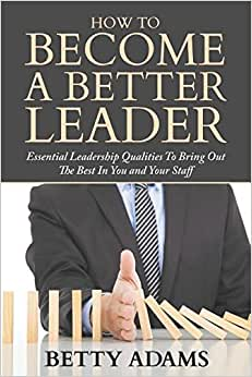 How To Become A Better Leader: Essential Leadership Qualities To Bring Out The Best In You And Your Staff