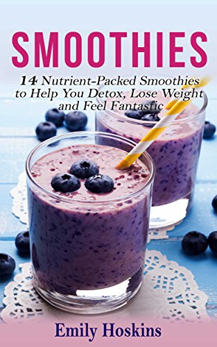 Smoothies: 14 Nutrient-Packed Smoothies to Help You Detox, Lose Weight and Feel Fantastic ((Smoothie) (Weight Loss) (Weight Loss Diets)) by Emily Hoskins