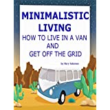 Minimalistic Living: How To Live In A Van and Get Off The Grid (RV Living, Budget Travel, Live In A Car)