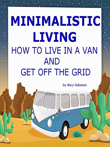 Mary Solomon - Minimalist Living: How To Live In A Van And Get Off The Grid (RV Living, Minimalistic Living, Live In A Car) (English Edition)