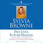 Past Lives, Future Healing: A Psychic Reveals the Secrets to Good Health and Great Relationships | Silvia Browne,Lindsay Harrison