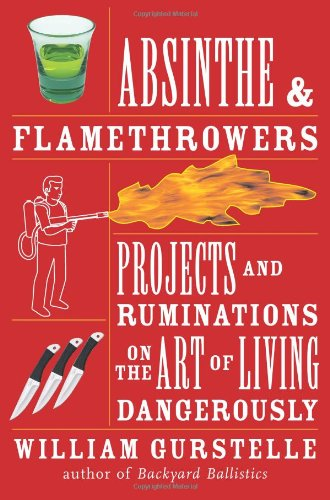 Absinthe & Flamethrowers: Projects And Ruminations On The Art Of Living Dangerously
