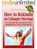 How to Rekindle an Unhappy Marriage: Overcome Resentment and Regain the Trust You Need (The Marriage Guide Series Book 3)