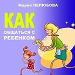 Kak obshhat'sja s rebenkom [How to Communicate with Your Child] | Maria Neljubova