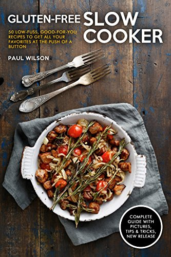 Gluten-Free Slow Cooker: 50 Low-Fuss, Good-for-You Recipes To Get All Your Favorites at the Push of a Button by Paul Wilson
