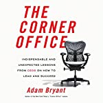 The Corner Office: Indispensable and Unexpected Lessons from CEOs on How to Lead and Succeed | Adam Bryant