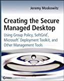 Creating the Secure Managed Desktop: Using Group Policy, SoftGrid, Microsoft Deployment Toolkit, and Other Management Tools