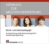 Hörbuch zur Meistervorbereitung Berufs- und Arbeitspädagogik: Zur Vorbereitung auf die Meisterprüfung Teil IV / Ausbildereignungsprüfung